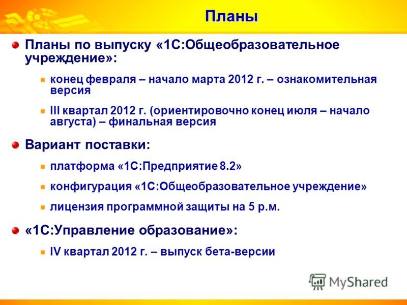 Планы по выпуску «1С:Общеобразовательное учреждение»: конец февраля – начало марта 2012 г. – ознакомительная версия III квартал 2012 г. (ориентировочно конец июля – начало августа) – финальная версия Вариант поставки: платформа «1С:Предприятие 8.2» к