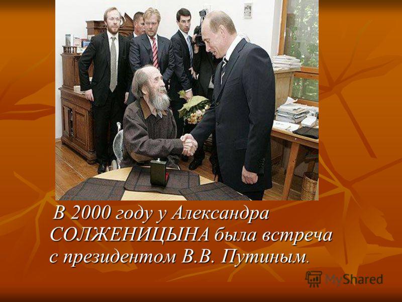 В 2000 году у Александра СОЛЖЕНИЦЫНА была встреча с президентом В.В. Путиным. В 2000 году у Александра СОЛЖЕНИЦЫНА была встреча с президентом В.В. Путиным.