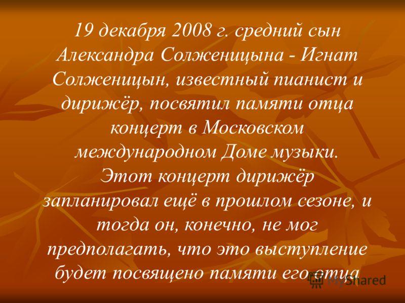 19 декабря 2008 г. средний сын Александра Солженицына - Игнат Солженицын, известный пианист и дирижёр, посвятил памяти отца концерт в Московском международном Доме музыки. Этот концерт дирижёр запланировал ещё в прошлом сезоне, и тогда он, конечно, н