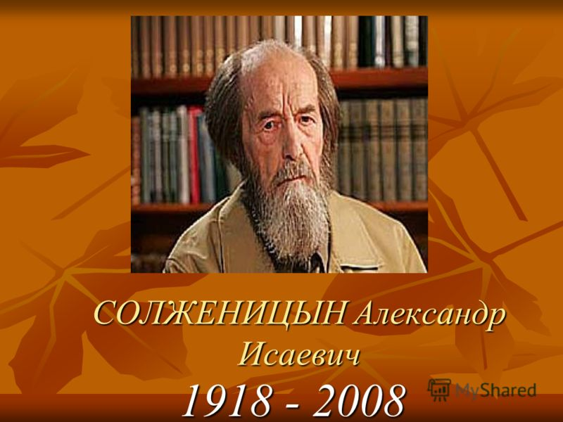 СОЛЖЕНИЦЫН Александр Исаевич 1918 - 2008