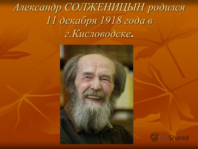 Александр СОЛЖЕНИЦЫН родился 11 декабря 1918 года в г.Кисловодске.