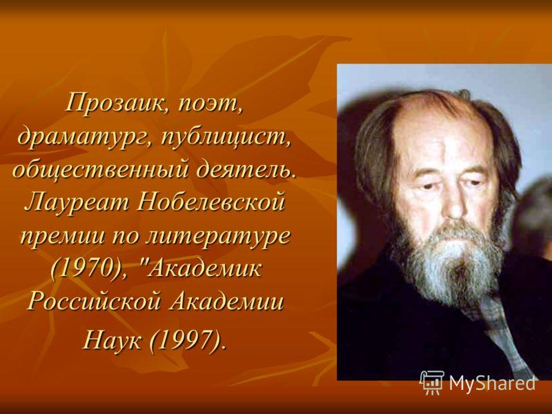 Прозаик, поэт, драматург, публицист, общественный деятель. Лауреат Нобелевской премии по литературе (1970), Академик Российской Академии Наук (1997).