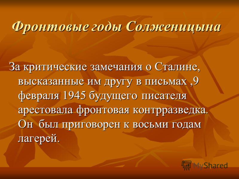 Фронтовые годы Солженицына За критические замечания о Сталине, высказанные им другу в письмах,9 февраля 1945 будущего писателя арестовала фронтовая контрразведка. Он был приговорен к восьми годам лагерей.