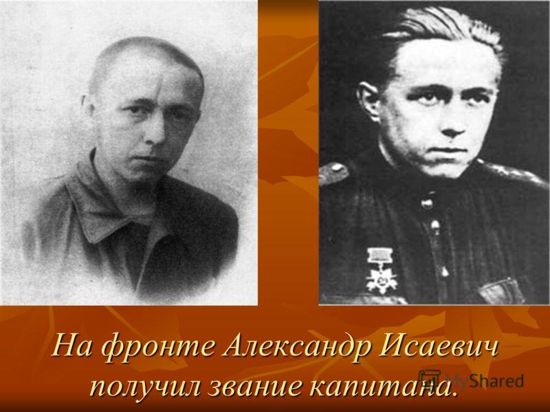 На фронте Александр Исаевич получил звание капитана.