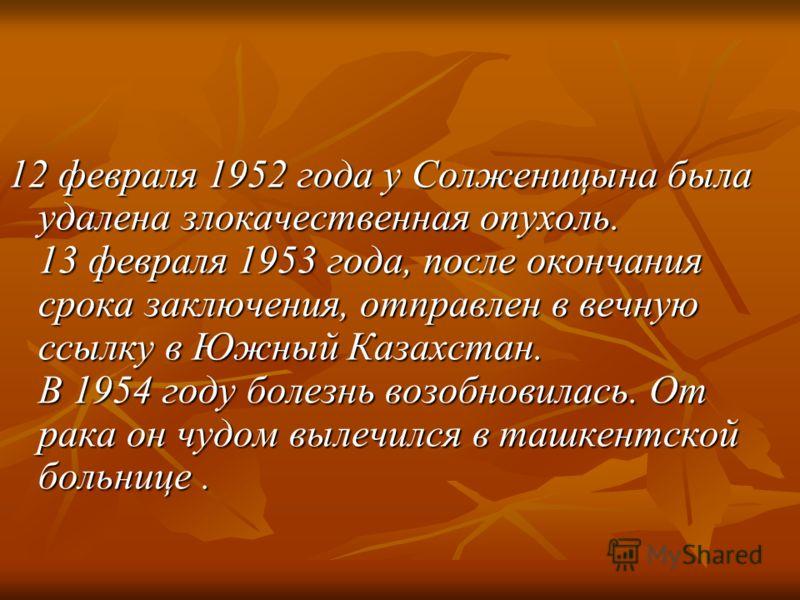 12 февраля 1952 года у Солженицына была удалена злокачественная опухоль. 13 февраля 1953 года, после окончания срока заключения, отправлен в вечную ссылку в Южный Казахстан. В 1954 году болезнь возобновилась. От рака он чудом вылечился в ташкентской
