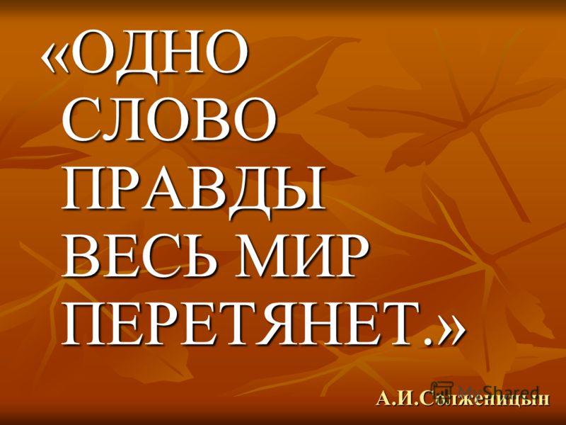 А.И.Солженицын «ОДНО СЛОВО ПРАВДЫ ВЕСЬ МИР ПЕРЕТЯНЕТ.»