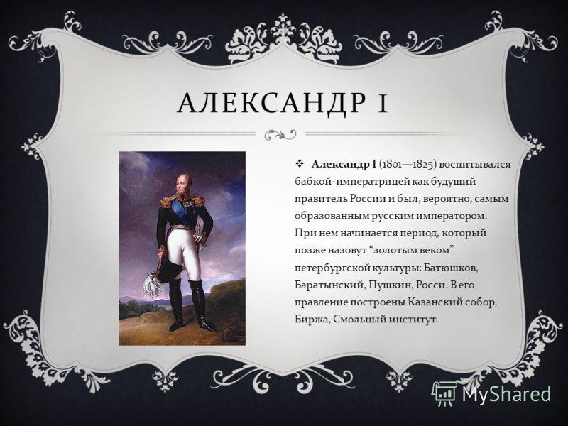 АЛЕКСАНДР I Александр I (18011825) воспитывался бабкой - императрицей как будущий правитель России и был, вероятно, самым образованным русским императором. При нем начинается период, который позже назовут золотым веком петербургской культуры : Батюшк