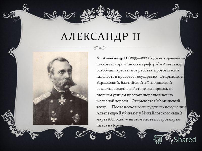 АЛЕКСАНДР II Александр II (18551881) Годы его правления становятся эрой великих реформ – Александр освободил крестьян от рабства, провозгласил гласность и правовое государство. Открываются Варшавский, Балтийский и Финляндский вокзалы, введен в действ