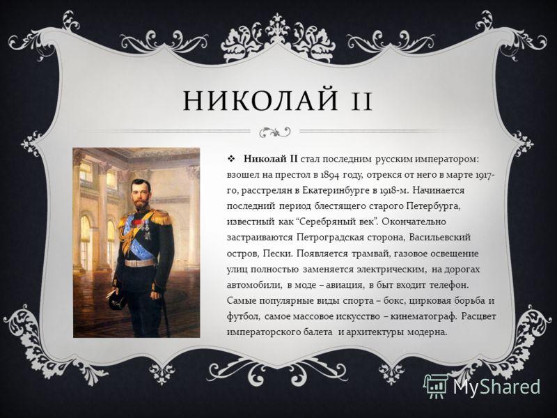 НИКОЛАЙ II Николай II стал последним русским императором : взошел на престол в 1894 году, отрекся от него в марте 1917- го, расстрелян в Екатеринбурге в 1918- м. Начинается последний период блестящего старого Петербурга, известный как Серебряный век.
