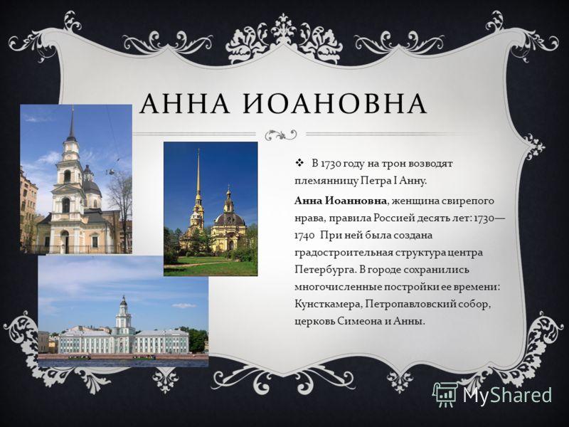 АННА ИОАНОВНА В 1730 году на трон возводят племянницу Петра I Анну. Анна Иоанновна, женщина свирепого нрава, правила Россией десять лет : 1730 1740 При ней была создана градостроительная структура центра Петербурга. В городе сохранились многочисленны