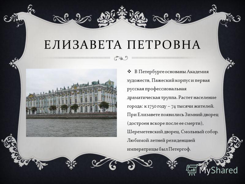 ЕЛИЗАВЕТА ПЕТРОВНА В Петербурге основаны Академия художеств, Пажеский корпус и первая русская профессиональная драматическая труппа. Растет население города : к 1750 году – 74 тысячи жителей. При Елизавете появились Зимний дворец ( достроен вскоре по