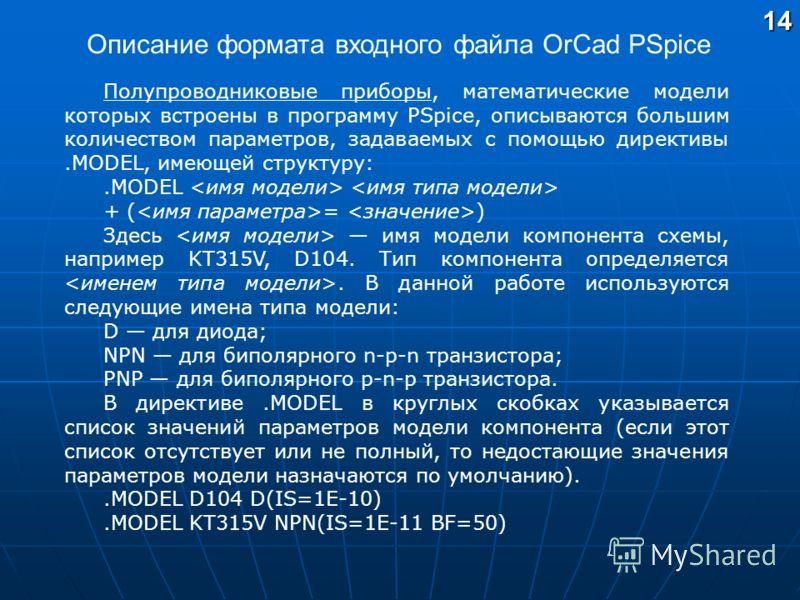 Полупроводниковые приборы, математические модели которых встроены в программу PSpice, описываются большим количеством параметров, задаваемых с помощью директивы.MODEL, имеющей структуру:.MODEL + ( = ) Здесь имя модели компонента схемы, например KT315