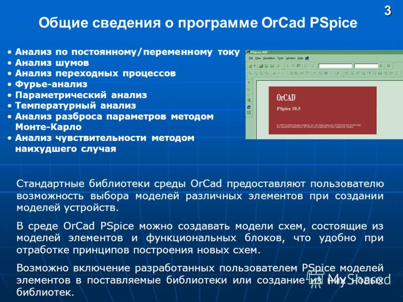 Общие сведения о программе OrCad PSpice3 Анализ по постоянному/переменному току Анализ шумов Анализ переходных процессов Фурье-анализ Параметрический анализ Температурный анализ Анализ разброса параметров методом Монте-Карло Анализ чувствительности м