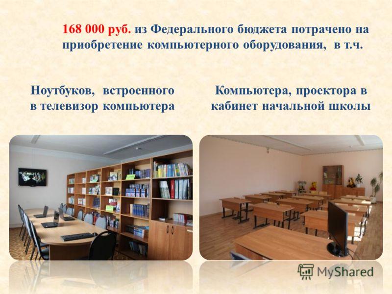 168 000 руб. из Федерального бюджета потрачено на приобретение компьютерного оборудования, в т.ч. Ноутбуков, встроенного в телевизор компьютера Компьютера, проектора в кабинет начальной школы