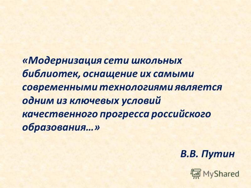 «Модернизация сети школьных библиотек, оснащение их самыми современными технологиями является одним из ключевых условий качественного прогресса российского образования…» В.В. Путин