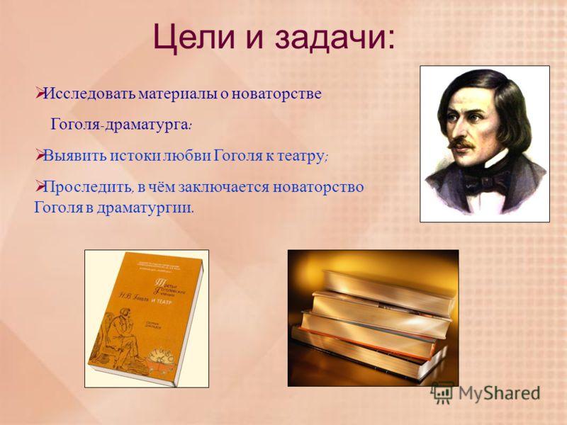 Исследовать материалы о новаторстве Гоголя - драматурга : Выявить истоки любви Гоголя к театру ; Проследить, в чём заключается новаторство Гоголя в драматургии. Цели и задачи: