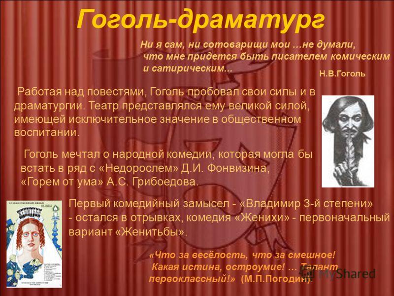 Ни я сам, ни сотоварищи мои …не думали, что мне придется быть писателем комическим и сатирическим... Работая над повестями, Гоголь пробовал свои силы и в драматургии. Театр представлялся ему великой силой, имеющей исключительное значение в общественн