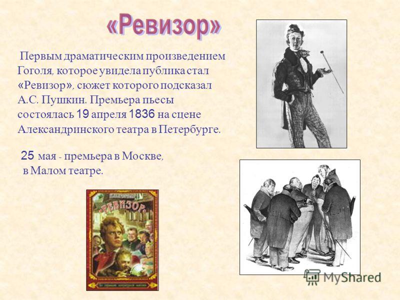 Первым драматическим произведением Гоголя, которое увидела публика стал «Ревизор», сюжет которого подсказал А. С. Пушкин. Премьера пьесы состоялась 19 апреля 1836 на сцене Александринского театра в Петербурге. 25 мая - п ремьера в М оскве, в М алом т