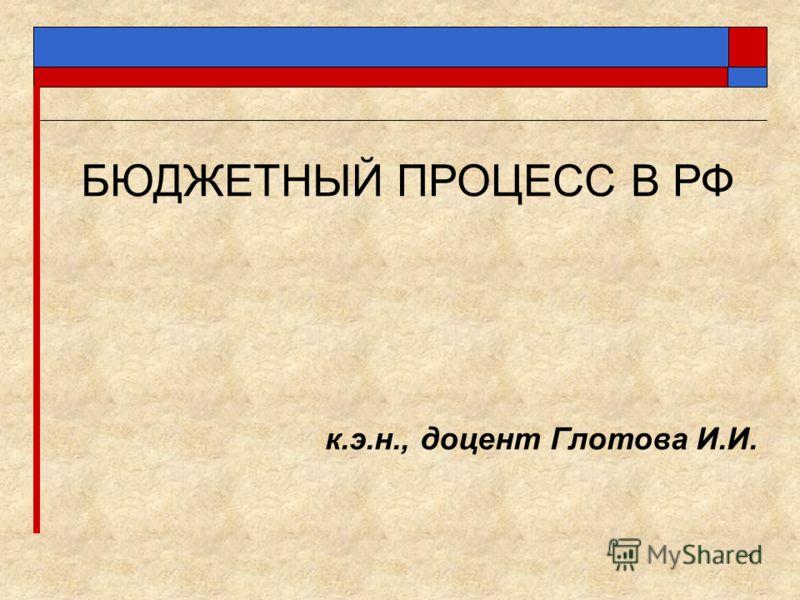 1 БЮДЖЕТНЫЙ ПРОЦЕСС В РФ к.э.н., доцент Глотова И.И.