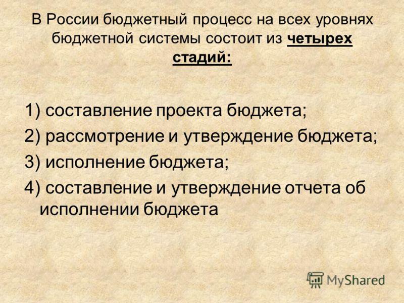 В России бюджетный процесс на всех уровнях бюджетной системы состоит из четырех стадий: 1) составление проекта бюджета; 2) рассмотрение и утверждение бюджета; 3) исполнение бюджета; 4) составление и утверждение отчета об исполнении бюджета