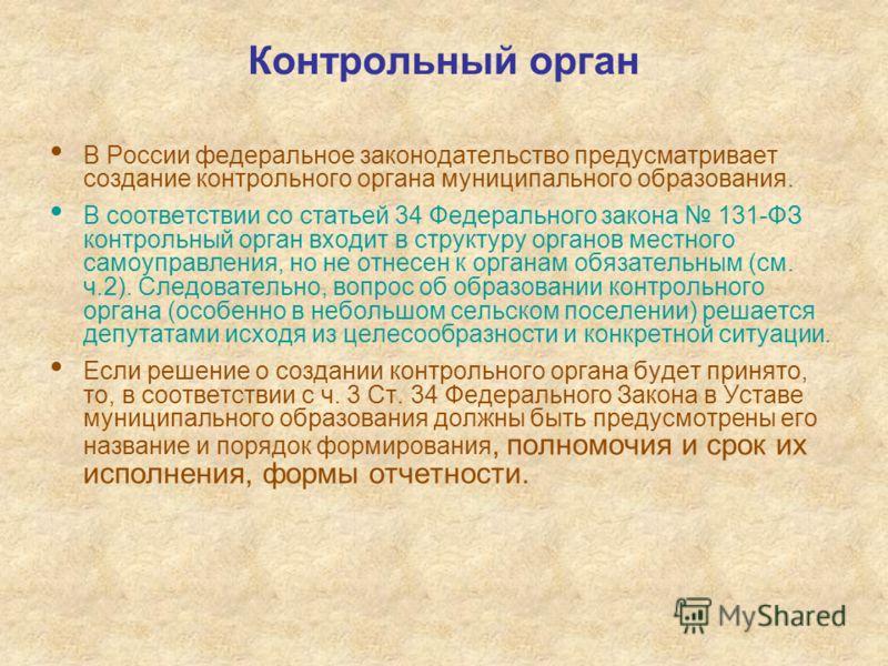 Контрольный орган В России федеральное законодательство предусматривает создание контрольного органа муниципального образования. В соответствии со статьей 34 Федерального закона 131-ФЗ контрольный орган входит в структуру органов местного самоуправле