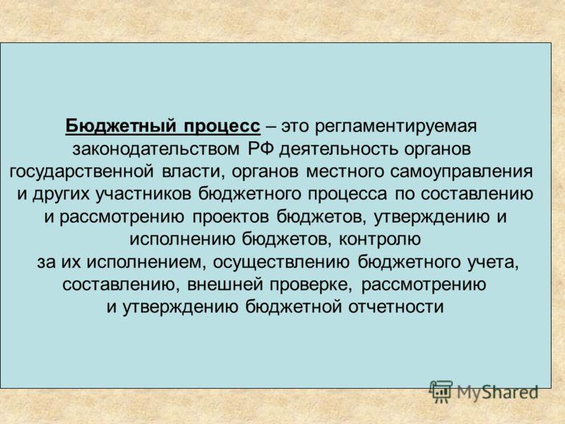 Бюджетный процесс – это регламентируемая законодательством РФ деятельность органов государственной власти, органов местного самоуправления и других участников бюджетного процесса по составлению и рассмотрению проектов бюджетов, утверждению и исполнен