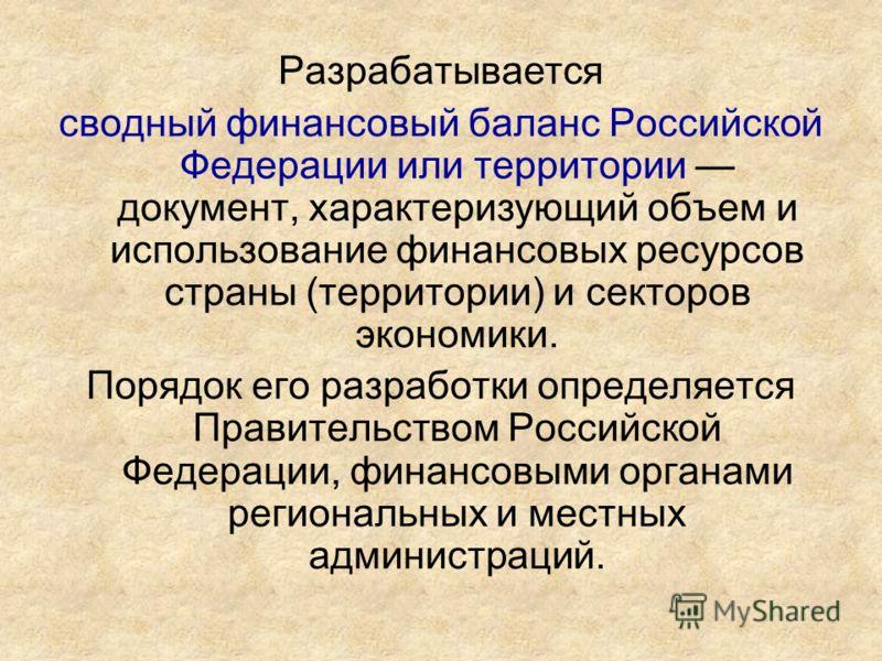 Разрабатывается сводный финансовый баланс Российской Федерации или территории документ, характеризующий объем и использование финансовых ресурсов страны (территории) и секторов экономики. Порядок его разработки определяется Правительством Российской