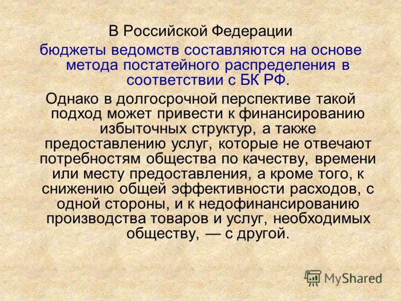 В Российской Федерации бюджеты ведомств составляются на основе метода постатейного распределения в соответствии с БК РФ. Однако в долгосрочной перспективе такой подход может привести к финансированию избыточных структур, а также предоставлению услуг,