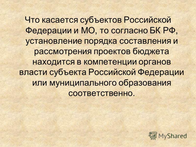 Что касается субъектов Российской Федерации и МО, то согласно БК РФ, установление порядка составления и рассмотрения проектов бюджета находится в компетенции органов власти субъекта Российской Федерации или муниципального образования соответственно.
