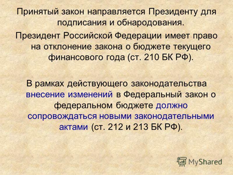 Принятый закон направляется Президенту для подписания и обнародования. Президент Российской Федерации имеет право на отклонение закона о бюджете текущего финансового года (ст. 210 БК РФ). В рамках действующего законодательства внесение изменений в Фе