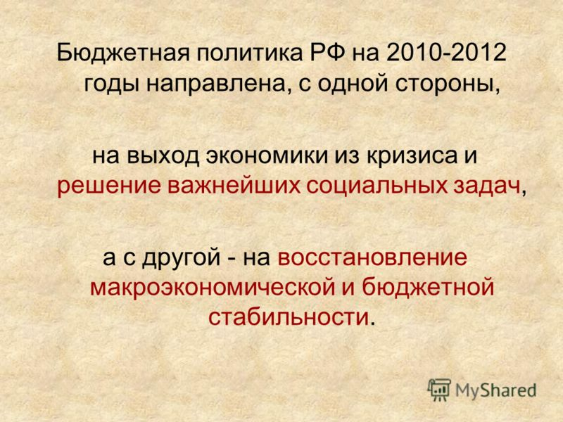 Бюджетная политика РФ на 2010-2012 годы направлена, с одной стороны, на выход экономики из кризиса и решение важнейших социальных задач, а с другой - на восстановление макроэкономической и бюджетной стабильности.