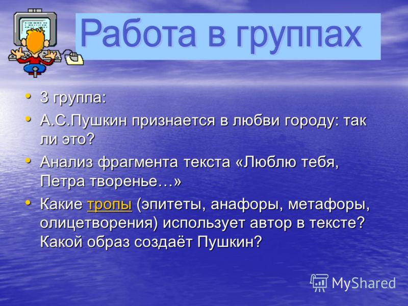 2 группа: 2 группа: А.С.Пушкин признается в любви городу: так ли это? А.С.Пушкин признается в любви городу: так ли это? Анализ фрагмента текста «Люблю тебя, Петра творенье…» Анализ фрагмента текста «Люблю тебя, Петра творенье…» Каким размером написан