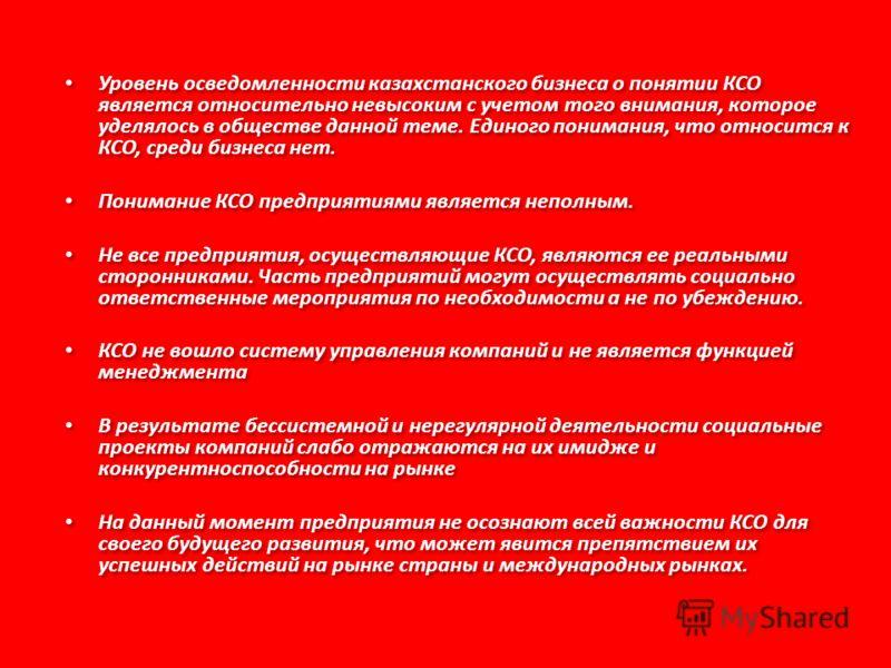 Уровень осведомленности казахстанского бизнеса о понятии КСО является относительно невысоким с учетом того внимания, которое уделялось в обществе данной теме. Единого понимания, что относится к КСО, среди бизнеса нет. Понимание КСО предприятиями явля