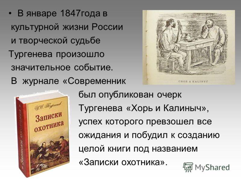 В январе 1847года в культурной жизни России и творческой судьбе Тургенева произошло значительное событие. В журнале «Современник был опубликован очерк Тургенева «Хорь и Калиныч», успех которого превзошел все ожидания и побудил к созданию целой книги
