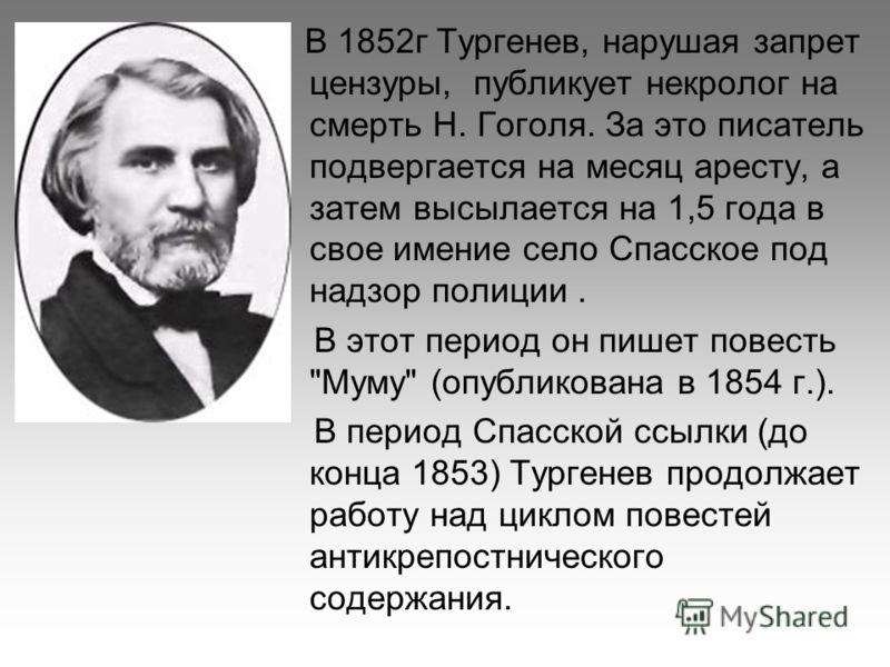 В 1852г Тургенев, нарушая запрет цензуры, публикует некролог на смерть Н. Гоголя. За это писатель подвергается на месяц аресту, а затем высылается на 1,5 года в свое имение село Спасское под надзор полиции. В этот период он пишет повесть