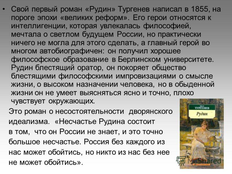 Свой первый роман «Рудин» Тургенев написал в 1855, на пороге эпохи «великих реформ». Его герои относятся к интеллигенции, которая увлекалась философией, мечтала о светлом будущем России, но практически ничего не могла для этого сделать, а главный гер