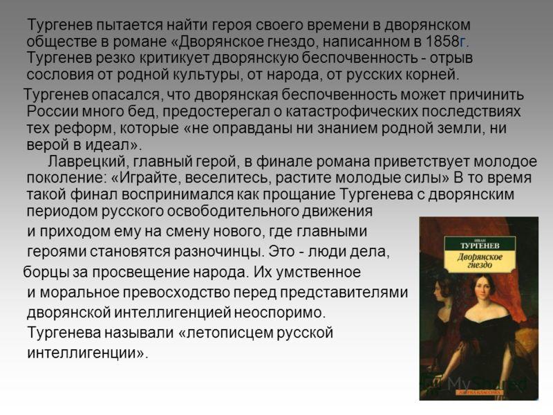 Тургенев пытается найти героя своего времени в дворянском обществе в романе «Дворянское гнездо, написанном в 1858г. Тургенев резко критикует дворянскую беспочвенность - отрыв сословия от родной культуры, от народа, от русских корней. Тургенев опасалс