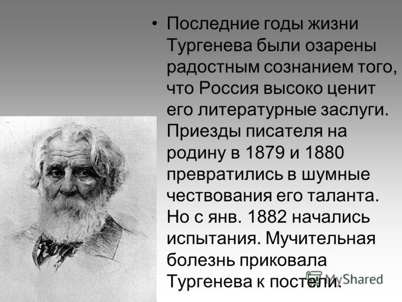 Последние годы жизни Тургенева были озарены радостным сознанием того, что Россия высоко ценит его литературные заслуги. Приезды писателя на родину в 1879 и 1880 превратились в шумные чествования его таланта. Но с янв. 1882 начались испытания. Мучител