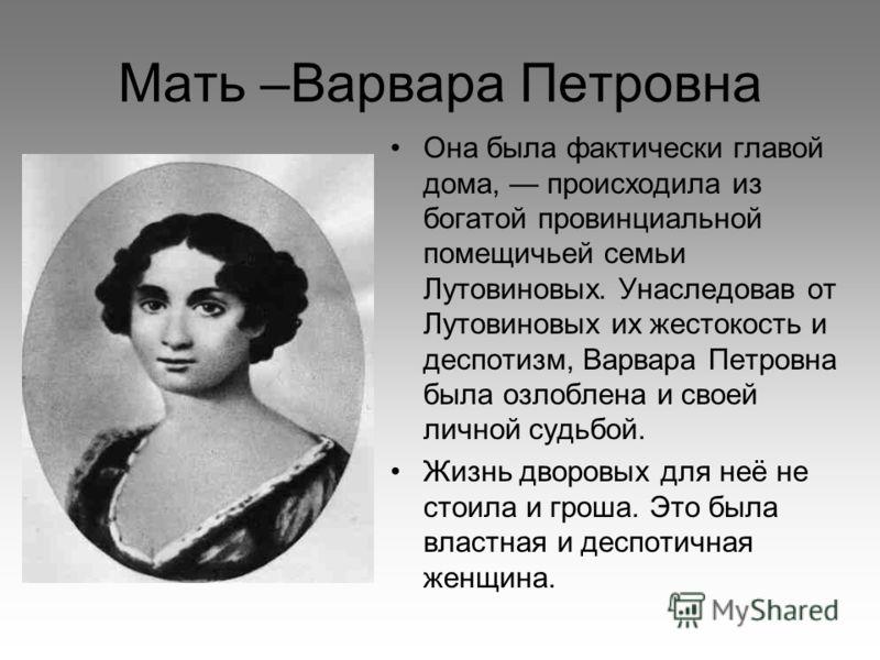 Мать –Варвара Петровна Она была фактически главой дома, происходила из богатой провинциальной помещичьей семьи Лутовиновых. Унаследовав от Лутовиновых их жестокость и деспотизм, Варвара Петровна была озлоблена и своей личной судьбой. Жизнь дворовых д