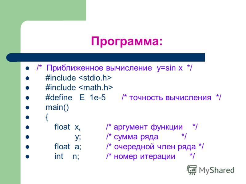Программа: /* Приближенное вычисление y=sin x */ #include #define E 1e-5 /* точность вычисления */ main() { float x, /* аргумент функции */ y; /* сумма ряда */ float a; /* очередной член ряда */ int n; /* номер итерации */