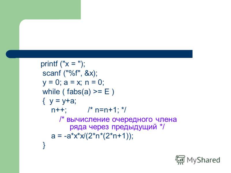 printf (x = ); scanf (%f, &x); y = 0; a = x; n = 0; while ( fabs(a) >= E ) { y = y+a; n++; /* n=n+1; */ /* вычисление очередного члена ряда через предыдущий */ a = -a*x*x/(2*n*(2*n+1)); }