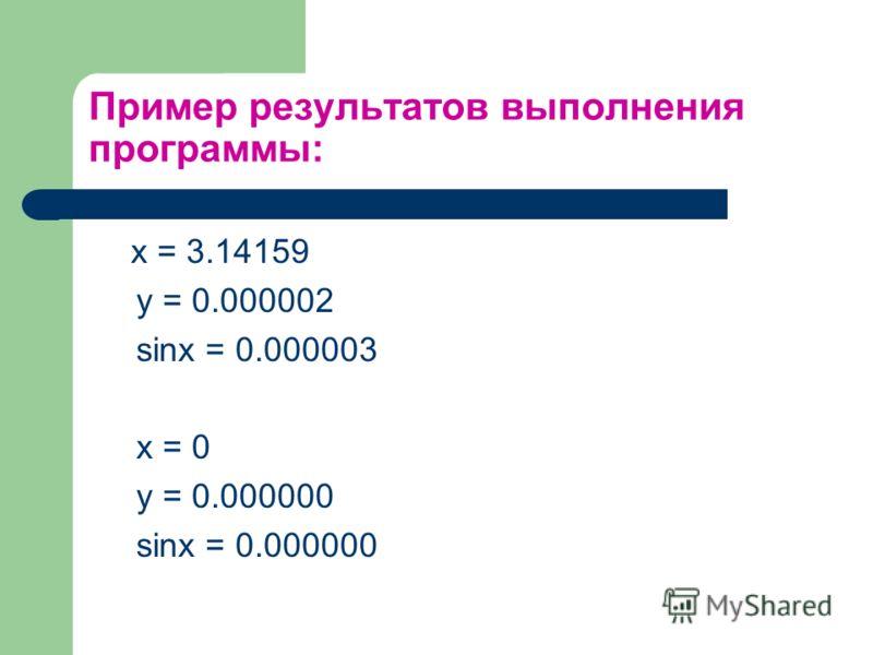 Пример результатов выполнения программы: x = 3.14159 y = 0.000002 sinx = 0.000003 x = 0 y = 0.000000 sinx = 0.000000