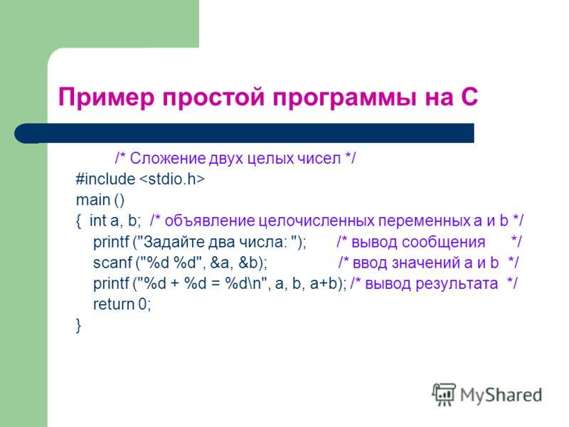 Пример простой программы на С /* Сложение двух целых чисел */ #include main () { int a, b; /* объявление целочисленных переменных а и b */ printf (
