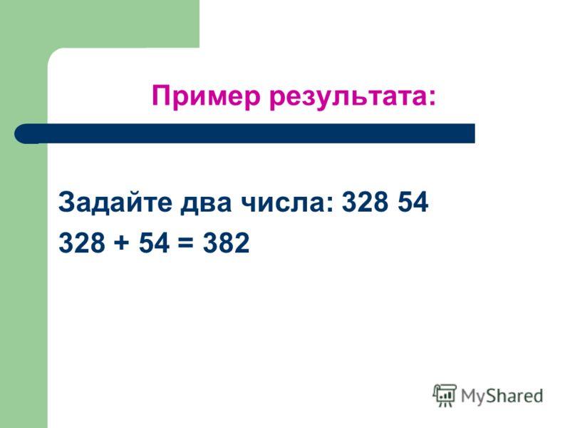 Пример результата: Задайте два числа: 328 54 328 + 54 = 382