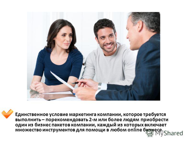 Единственное условие маркетинга компании, которое требуется выполнить – порекомендовать 2-м или более людям приобрести один из бизнес пакетов компании, каждый из которых включает множество инструментов для помощи в любом online бизнесе.