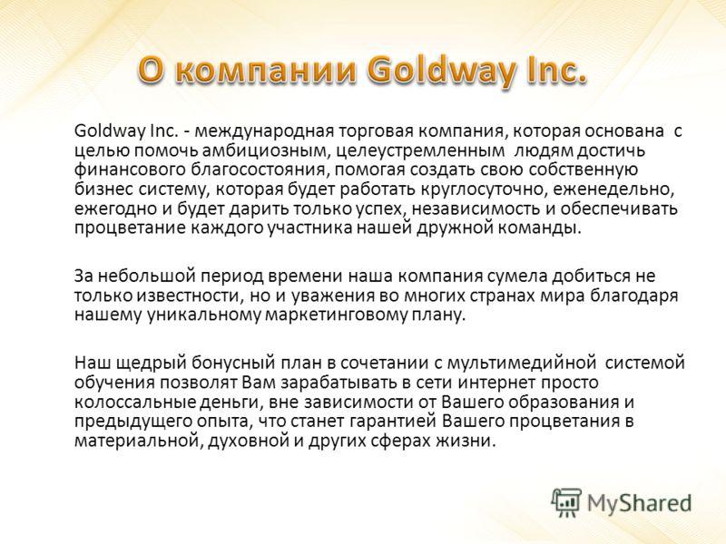 Goldway Inc. - международная торговая компания, которая основана с целью помочь амбициозным, целеустремленным людям достичь финансового благосостояния, помогая создать свою собственную бизнес систему, которая будет работать круглосуточно, еженедельно