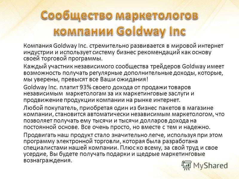 Компания Goldway Inc. стремительно развивается в мировой интернет индустрии и использует систему бизнес рекомендаций как основу своей торговой программы. Каждый участник независимого сообщества трейдеров Goldway имеет возможность получать регулярные