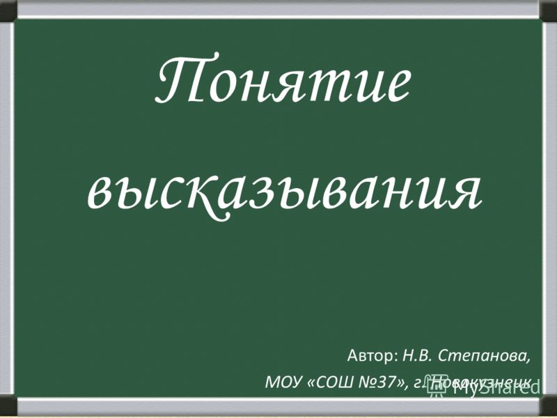 Понятие высказывания Автор: Н.В. Степанова, МОУ «СОШ 37», г. Новокузнецк