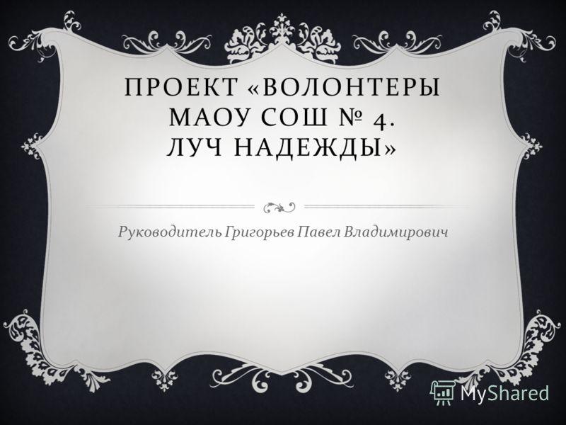 ПРОЕКТ « ВОЛОНТЕРЫ МАОУ СОШ 4. ЛУЧ НАДЕЖДЫ » Руководитель Григорьев Павел Владимирович