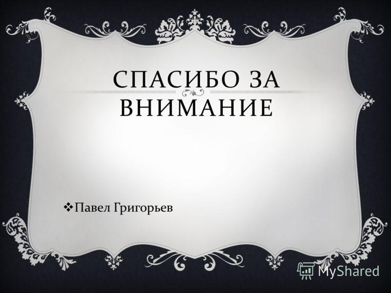 СПАСИБО ЗА ВНИМАНИЕ Павел Григорьев